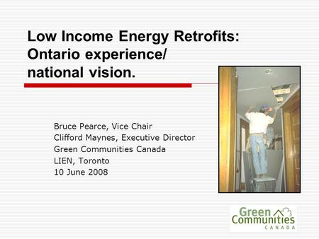 Low Income Energy Retrofits: Ontario experience/ national vision. Bruce Pearce, Vice Chair Clifford Maynes, Executive Director Green Communities Canada.