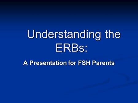 Understanding the ERBs: Understanding the ERBs: A Presentation for FSH Parents.