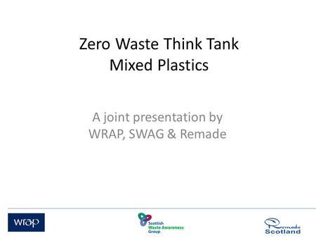 Zero Waste Think Tank Mixed Plastics A joint presentation by WRAP, SWAG & Remade.