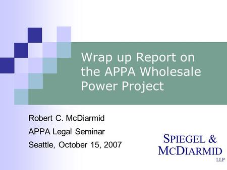 S PIEGEL & M C D IARMID LLP Wrap up Report on the APPA Wholesale Power Project Robert C. McDiarmid APPA Legal Seminar Seattle, October 15, 2007.