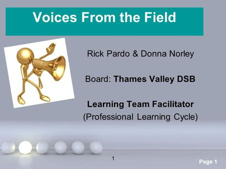 Powerpoint Templates Page 1 Voices From the Field Rick Pardo & Donna Norley Board: Thames Valley DSB Learning Team Facilitator (Professional Learning Cycle)