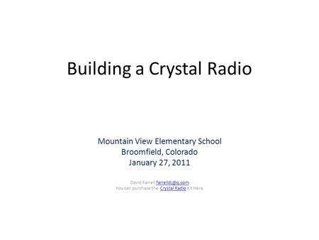 Building a Crystal Radio Mountain View Elementary School Broomfield, Colorado January 27, 2011 David Farrell You can purchase.