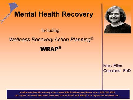 Mary Ellen Copeland, PhD Mental Health Recovery Including: Wellness Recovery Action Planning ® WRAP ®