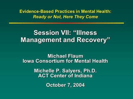 "Evidence-Based Practices in Mental Health: Ready or Not, Here They Come Session VII: ""Illness Management and Recovery"" Michael Flaum Iowa Consortium for."