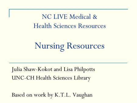 NC LIVE Medical & Health Sciences Resources Nursing Resources Julia Shaw-Kokot and Lisa Philpotts UNC-CH Health Sciences Library Based on work by K.T.L.