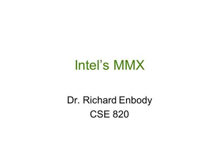 Intel's MMX Dr. Richard Enbody CSE 820. Michigan State University Computer Science and Engineering Why MMX? Make the Common Case Fast Multimedia and Communication.