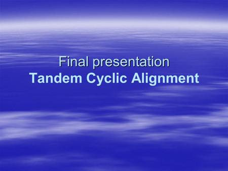 Final presentation Final presentation Tandem Cyclic Alignment.