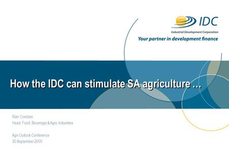 How the IDC can stimulate SA agriculture … Rian Coetzee Head: Food, Beverage & Agro Industries Agri Outlook Conference 30 September 2009.
