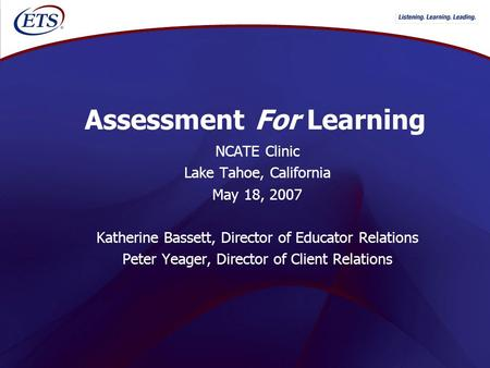 Assessment For Learning NCATE Clinic Lake Tahoe, California May 18, 2007 Katherine Bassett, Director of Educator Relations Peter Yeager, Director of Client.