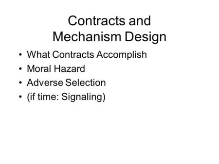 Contracts and Mechanism Design What Contracts Accomplish Moral Hazard Adverse Selection (if time: Signaling)
