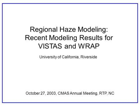 Regional Haze Modeling: Recent Modeling Results for VISTAS and WRAP October 27, 2003, CMAS Annual Meeting, RTP, NC University of California, Riverside.