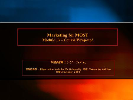 Marketing for MOST Module 13 – Course Wrap-up! 技術経営コンソーシアム 開発担当者 : Ritsumeikan Asia Pacific University 教授 : Takamoto, Akihiro 更新日 October, 2003.
