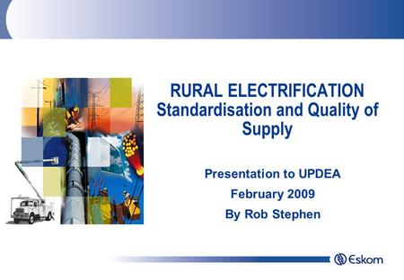 RURAL ELECTRIFICATION Standardisation and Quality of Supply Presentation to UPDEA February 2009 By Rob Stephen.