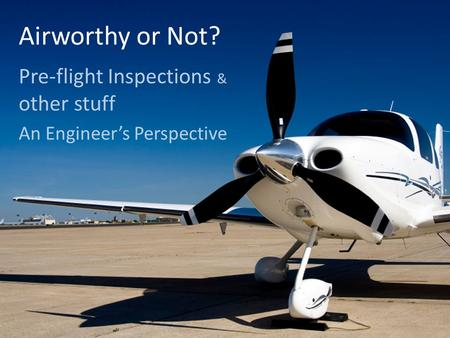 Airworthy or Not? Pre-flight Inspections & other stuff An Engineer's Perspective.