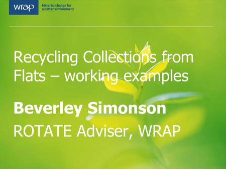 Recycling Collections from Flats – working examples Beverley Simonson ROTATE Adviser, WRAP.