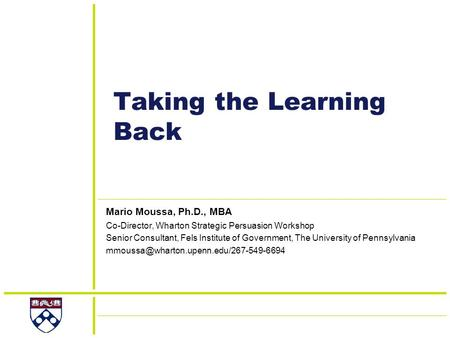 Taking the Learning Back Mario Moussa, Ph.D., MBA Co-Director, Wharton Strategic Persuasion Workshop Senior Consultant, Fels Institute of Government, The.