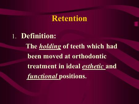 Retention 1. Definition: The holding of teeth which had been moved at orthodontic treatment in ideal esthetic and functional positions.