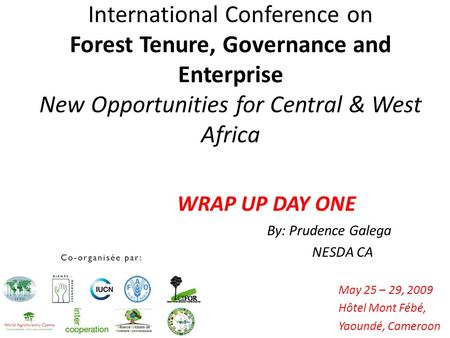 International Conference on Forest Tenure, Governance and Enterprise New Opportunities for Central & West Africa May 25 – 29, 2009 Hôtel Mont Fébé, Yaoundé,