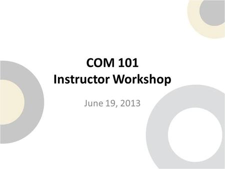COM 101 Instructor Workshop June 19, 2013. Welcome and Introductions Name: Position: Department: Inspirational Quote: