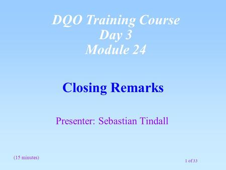 1 of 33 Closing Remarks Presenter: Sebastian Tindall (15 minutes) DQO Training Course Day 3 Module 24.