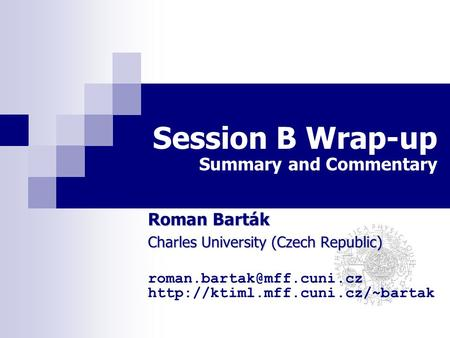 Session B Wrap-up Summary and Commentary Roman Barták Charles University (Czech Republic)