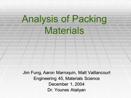 Analysis of Packing Materials Jim Fung, Aaron Marroquin, Matt Vaillancourt Engineering 45, Materials Science December 1, 2004 Dr. Younes Ataiiyan.