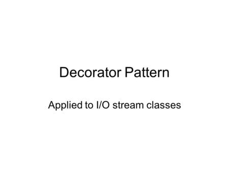 Decorator Pattern Applied to I/O stream classes. Design Principle Classes should be open for extension, but closed for modification –Apply the principle.