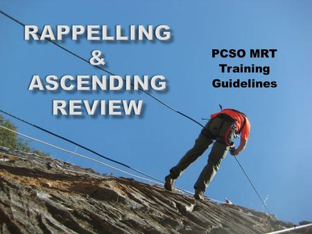 PCSO MRT Training Guidelines 1. Overview  Rappelling  Safety Review  Rappel Commands  Munter Hitch  Rescue-8  Pass the knot  Change Over 2.