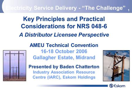1 Key Principles and Practical Considerations for NRS 048-6 A Distributor Licensee Perspective AMEU Technical Convention 16-18 October 2006 Gallagher Estate,