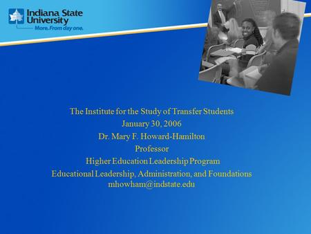 The Institute for the Study of Transfer Students January 30, 2006 Dr. Mary F. Howard-Hamilton Professor Higher Education Leadership Program Educational.