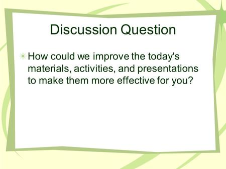 Discussion Question How could we improve the today's materials, activities, and presentations to make them more effective for you?