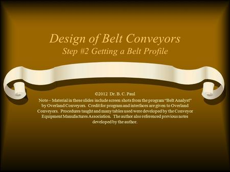 "Design of Belt Conveyors Step #2 Getting a Belt Profile ©2012 Dr. B. C. Paul Note – Material in these slides include screen shots from the program ""Belt."