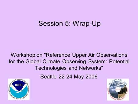 Session 5: Wrap-Up Workshop on Reference Upper Air Observations for the Global Climate Observing System: Potential Technologies and Networks Seattle.