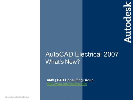 1 Manufacturing Solutions Division AutoCAD Electrical 2007 What's New? AMS | CAD Consulting Group