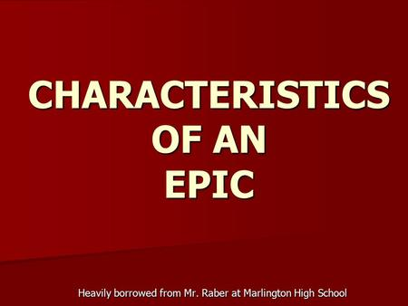 CHARACTERISTICS OF AN EPIC Heavily borrowed from Mr. Raber at Marlington High School.