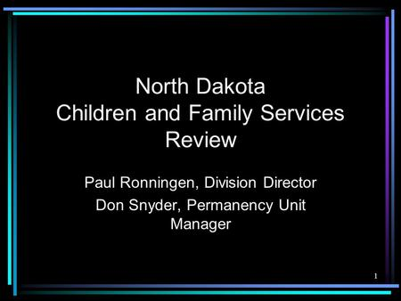 1 North Dakota Children and Family Services Review Paul Ronningen, Division Director Don Snyder, Permanency Unit Manager.