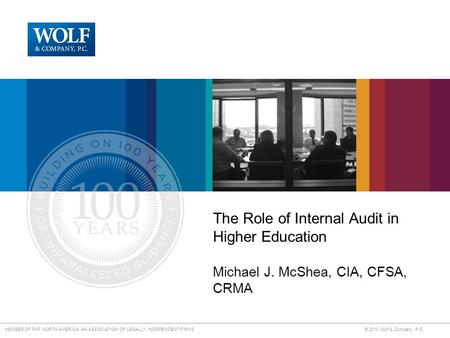 MEMBER OF PKF NORTH AMERICA, AN ASSOCIATION OF LEGALLY INDEPENDENT FIRMS © 2010 Wolf & Company, P.C. The Role of Internal Audit in Higher Education Michael.