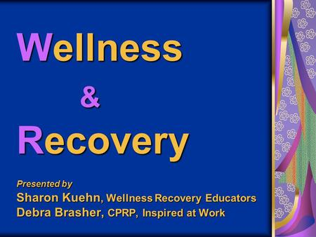 Wellness & Recovery Presented by Sharon Kuehn, Wellness Recovery Educators Debra Brasher, CPRP, Inspired at Work.
