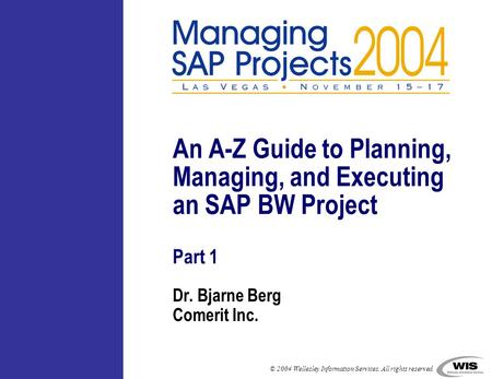 © 2004 Wellesley Information Services. All rights reserved. Dr. Bjarne Berg Comerit Inc. An A-Z Guide to Planning, Managing, and Executing an SAP BW Project.