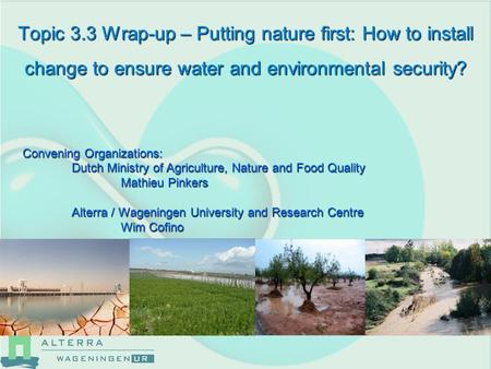 Topic 3.3 Wrap-up – Putting nature first: How to install change to ensure water and environmental security? Convening Organizations: Dutch Ministry of.