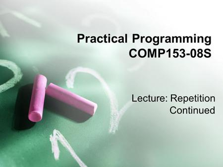 Practical Programming COMP153-08S Lecture: Repetition Continued.