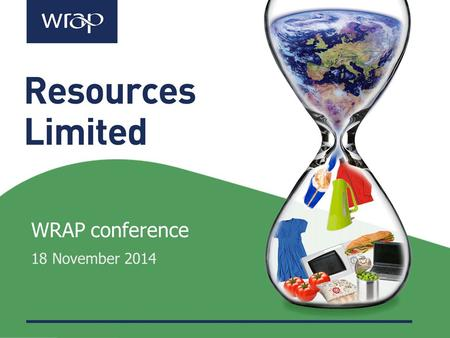 WRAP conference 18 November 2014. Dr Liz Goodwin Chief Executive Officer WRAP.