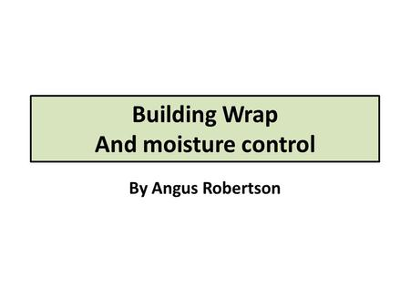 Building Wrap And moisture control By Angus Robertson.