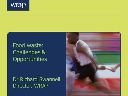Food waste: Challenges & Opportunities Dr Richard Swannell Director, WRAP.