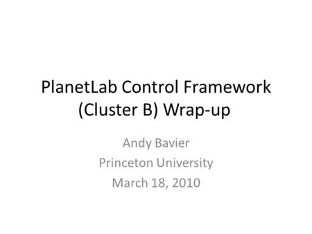 PlanetLab Control Framework (Cluster B) Wrap-up Andy Bavier Princeton University March 18, 2010.