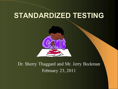 STANDARDIZED TESTING Dr. Sherry Thaggard and Mr. Jerry Beckman February 23, 2011.