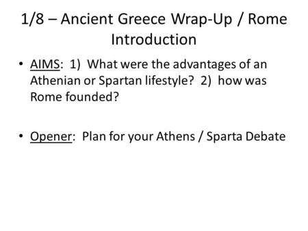 1/8 – Ancient Greece Wrap-Up / Rome Introduction AIMS: 1) What were the advantages of an Athenian or Spartan lifestyle? 2) how was Rome founded? Opener: