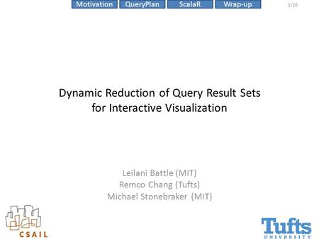 ScalaRMotivationQueryPlanWrap-up 1/26 Dynamic Reduction of Query Result Sets for Interactive Visualization Leilani Battle (MIT) Remco Chang (Tufts) Michael.