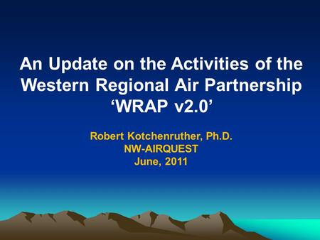 An Update on the Activities of the Western Regional Air Partnership 'WRAP v2.0' Robert Kotchenruther, Ph.D. NW-AIRQUEST June, 2011.