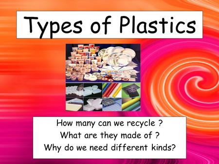 Types of Plastics How many can we recycle ? What are they made of ? Why do we need different kinds?